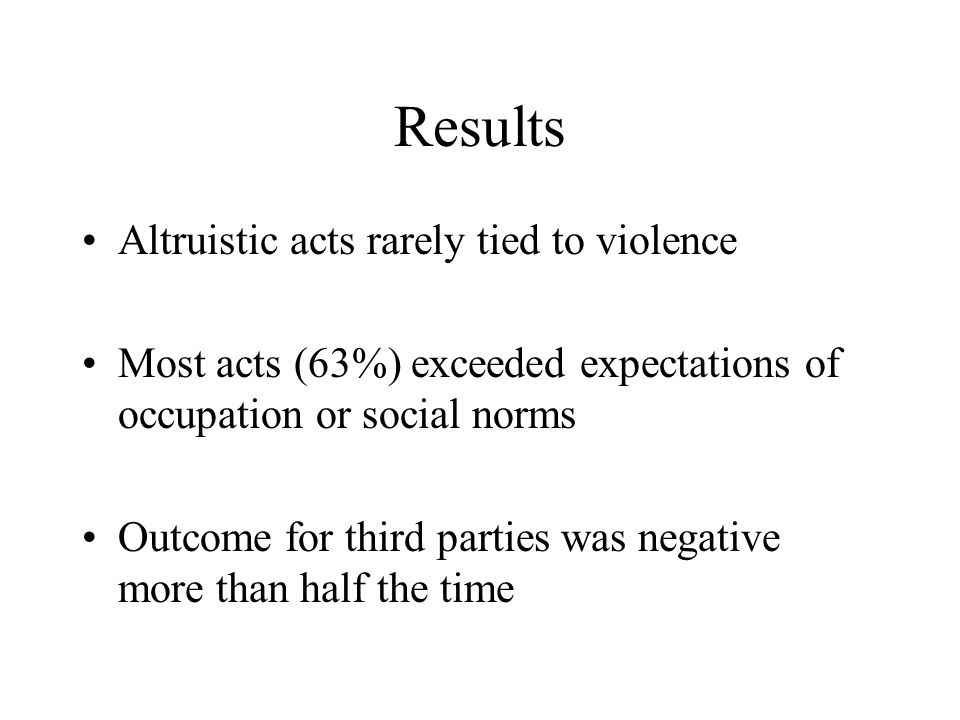 Results Altruistic acts rarely tied to violence Most acts (63%) exceeded expectations of occupation or social norms Outcome for third parties was nega