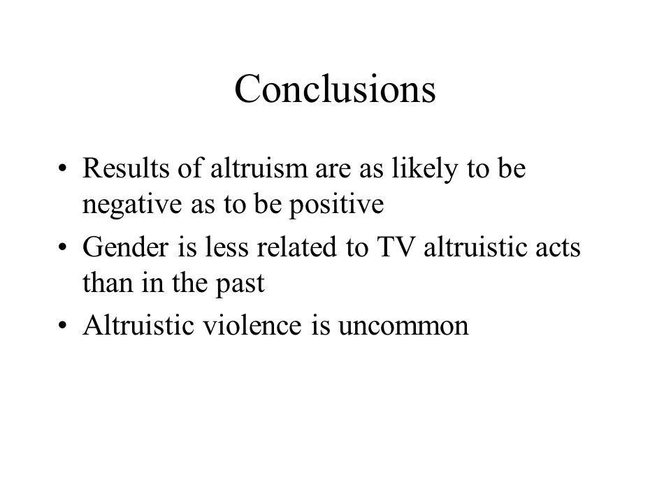 Conclusions Results of altruism are as likely to be negative as to be positive Gender is less related to TV altruistic acts than in the past Altruisti