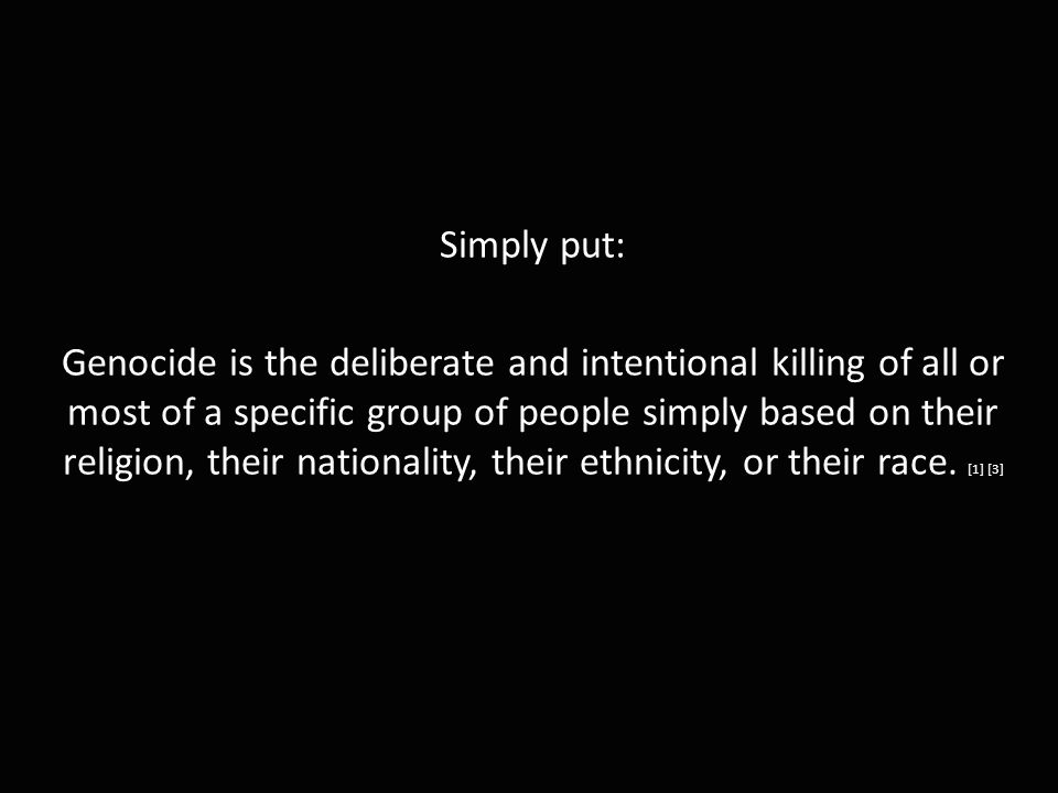 Simply put: Genocide is the deliberate and intentional killing of all or most of a specific group of people simply based on their religion, their nationality, their ethnicity, or their race.