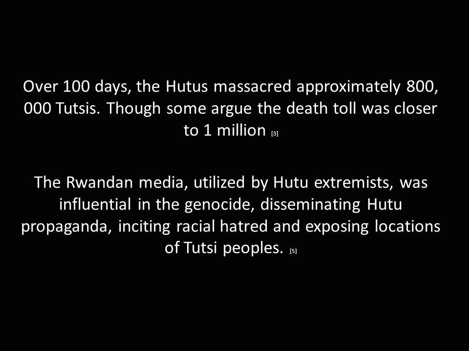 Over 100 days, the Hutus massacred approximately 800, 000 Tutsis.