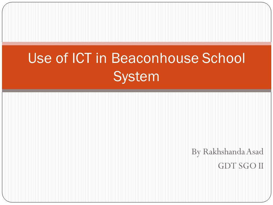 By Rakhshanda Asad GDT SGO II Use of ICT in Beaconhouse School System