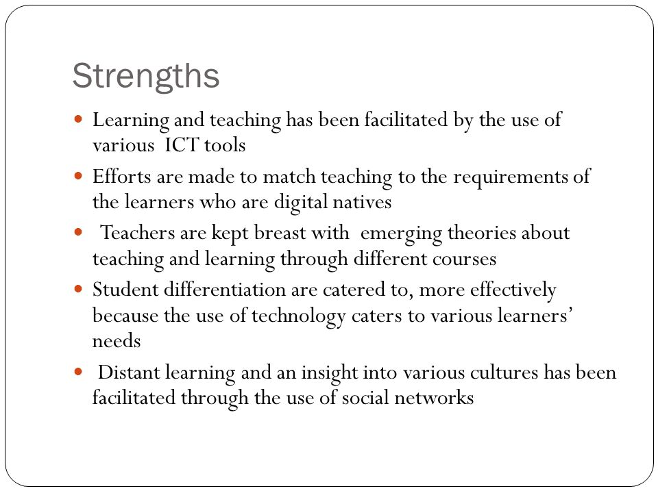 Strengths Learning and teaching has been facilitated by the use of various ICT tools Efforts are made to match teaching to the requirements of the lea