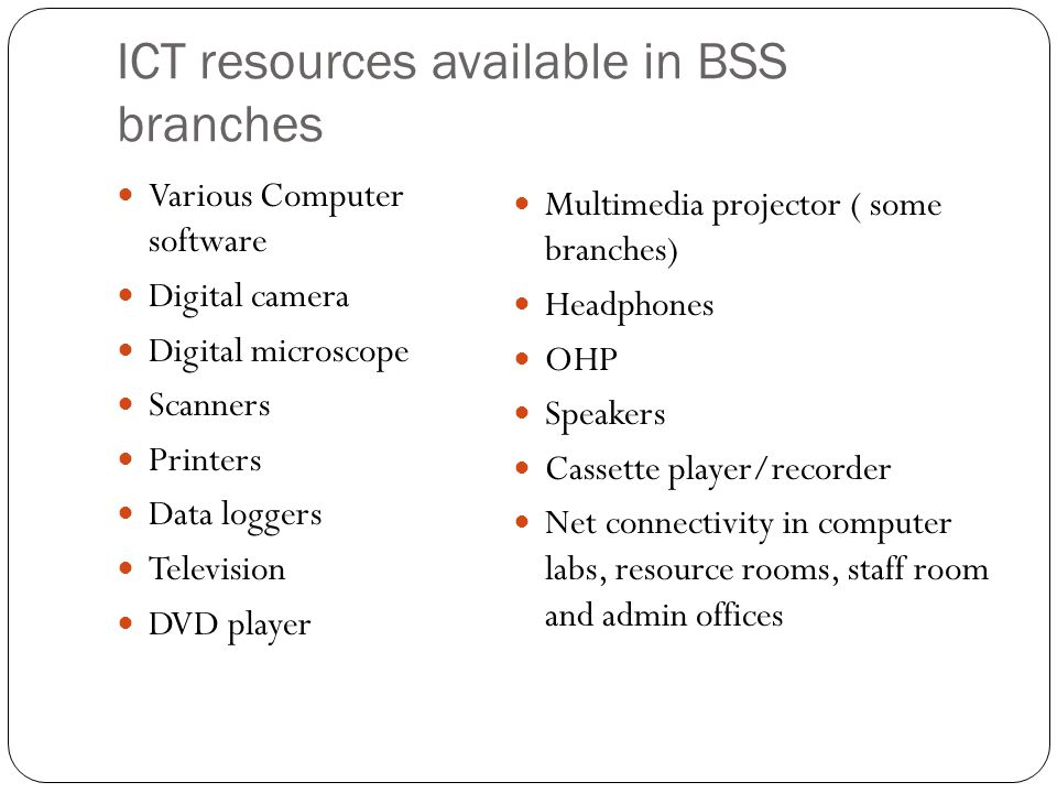 ICT resources available in BSS branches Various Computer software Digital camera Digital microscope Scanners Printers Data loggers Television DVD play