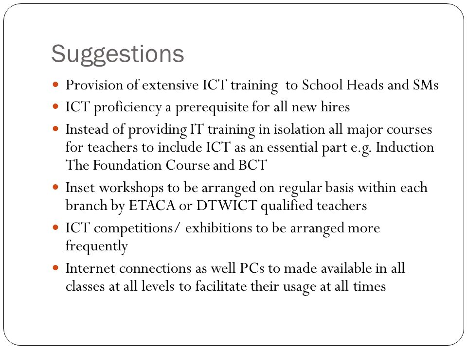 Suggestions Provision of extensive ICT training to School Heads and SMs ICT proficiency a prerequisite for all new hires Instead of providing IT train
