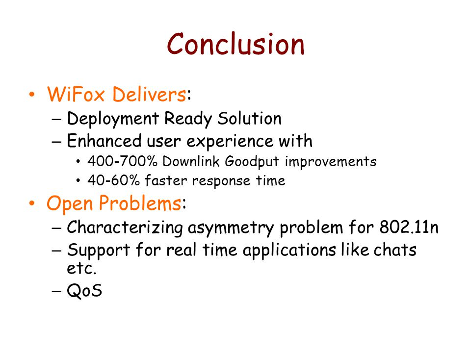 Conclusion WiFox Delivers: – Deployment Ready Solution – Enhanced user experience with 400-700% Downlink Goodput improvements 40-60% faster response time Open Problems: – Characterizing asymmetry problem for 802.11n – Support for real time applications like chats etc.