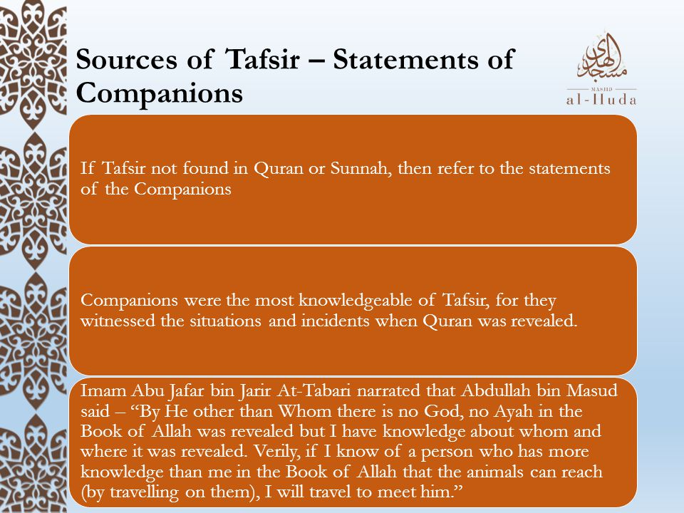 Sources of Tafsir – Statements of Companions If Tafsir not found in Quran or Sunnah, then refer to the statements of the Companions Companions were the most knowledgeable of Tafsir, for they witnessed the situations and incidents when Quran was revealed.