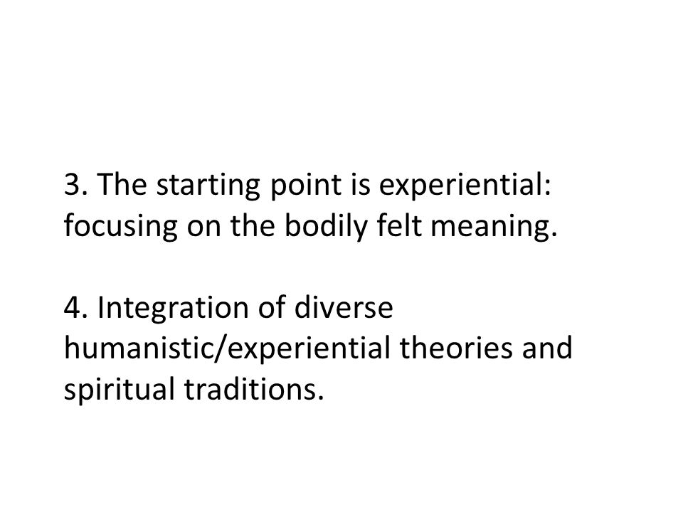 3. The starting point is experiential: focusing on the bodily felt meaning.