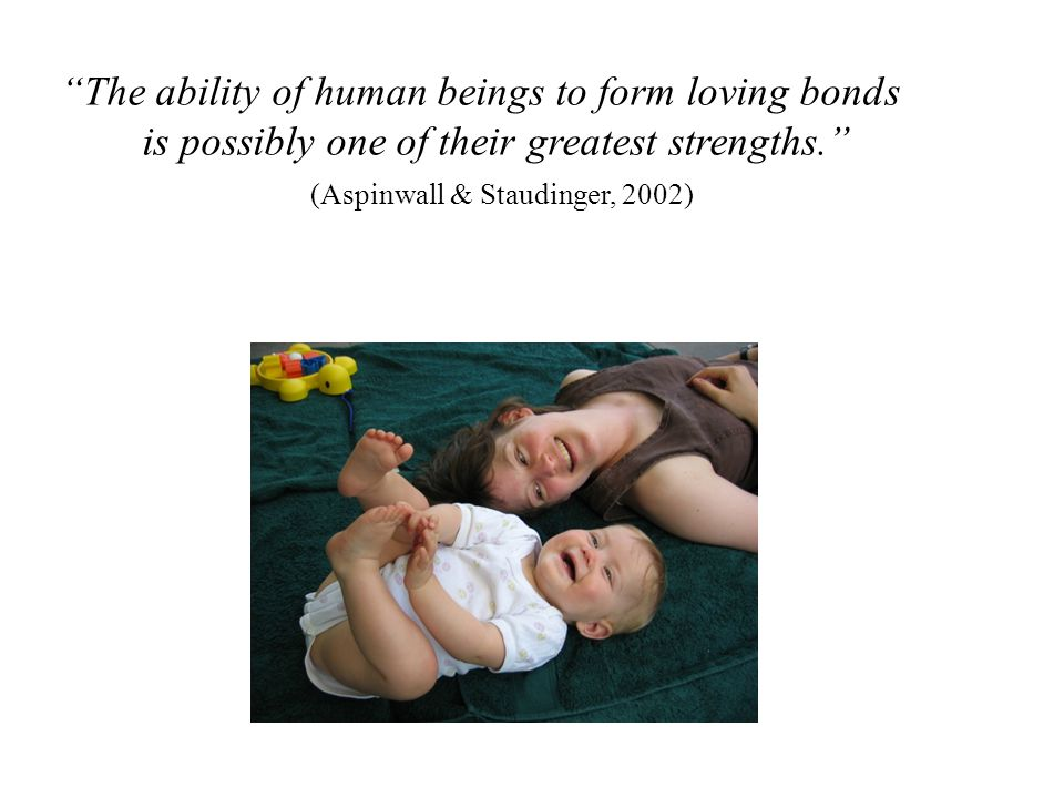The ability of human beings to form loving bonds is possibly one of their greatest strengths. (Aspinwall & Staudinger, 2002)