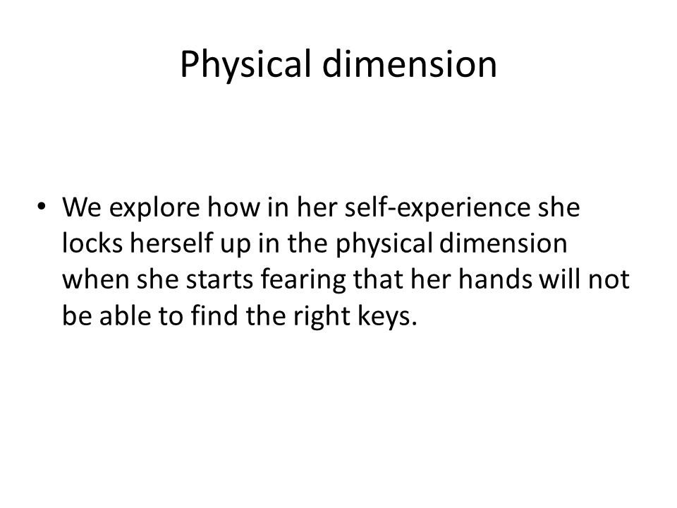Physical dimension We explore how in her self-experience she locks herself up in the physical dimension when she starts fearing that her hands will not be able to find the right keys.