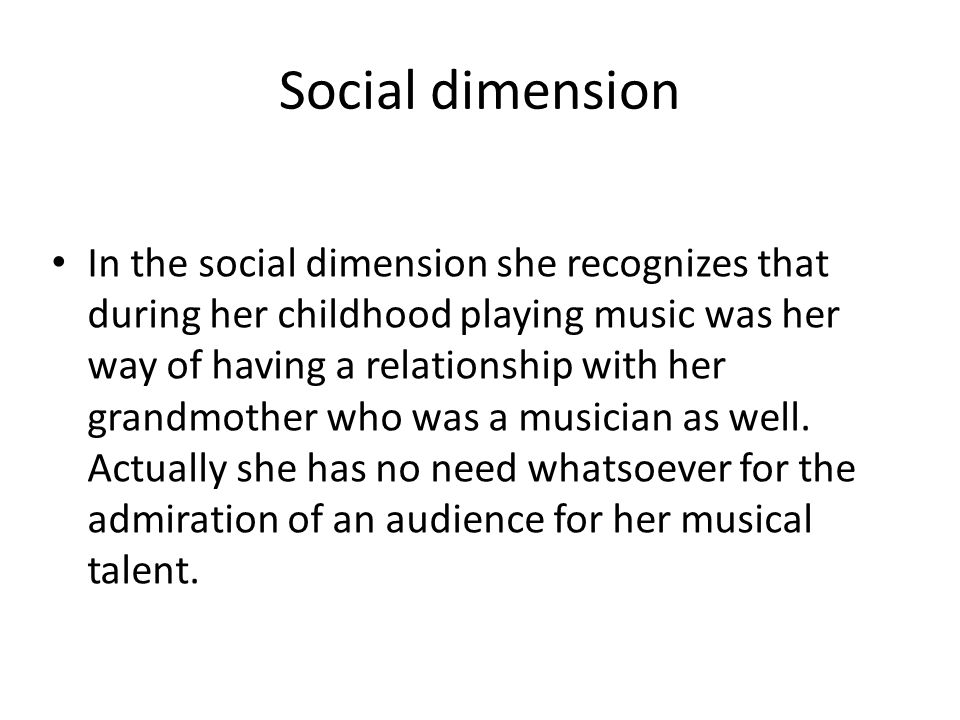 Social dimension In the social dimension she recognizes that during her childhood playing music was her way of having a relationship with her grandmother who was a musician as well.