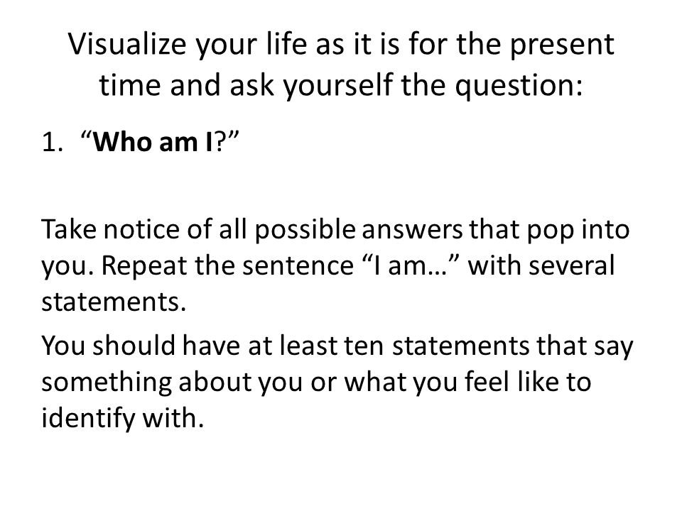 Visualize your life as it is for the present time and ask yourself the question: 1. Who am I Take notice of all possible answers that pop into you.