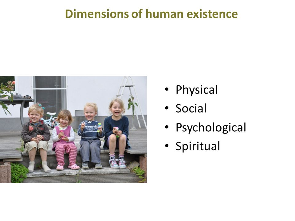 Dimensions of human existence Physical Social Psychological Spiritual