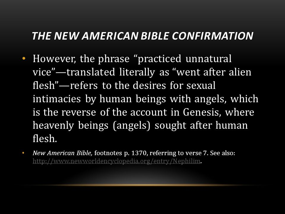 THE NEW AMERICAN BIBLE CONFIRMATION However, the phrase practiced unnatural vice —translated literally as went after alien flesh —refers to the desires for sexual intimacies by human beings with angels, which is the reverse of the account in Genesis, where heavenly beings (angels) sought after human flesh.