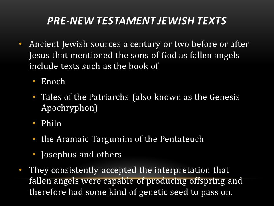 TESTAMENT PRE-NEW TESTAMENT JEWISH TEXTS Ancient Jewish sources a century or two before or after Jesus that mentioned the sons of God as fallen angels include texts such as the book of Enoch Tales of the Patriarchs (also known as the Genesis Apochryphon) Philo the Aramaic Targumim of the Pentateuch Josephus and others They consistently accepted the interpretation that fallen angels were capable of producing offspring and therefore had some kind of genetic seed to pass on.