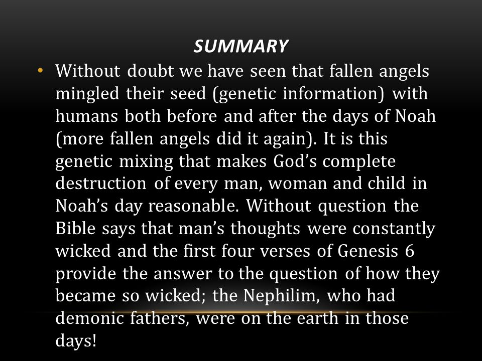SUMMARY Without doubt we have seen that fallen angels mingled their seed (genetic information) with humans both before and after the days of Noah (more fallen angels did it again).