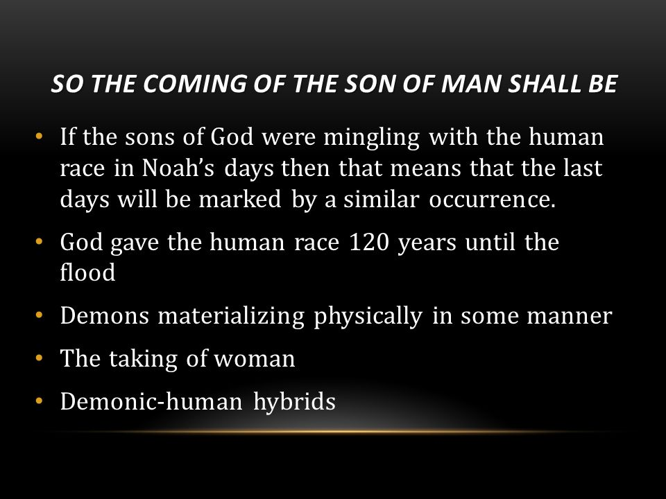SO THE COMING OF THE SON OF MAN SHALL BE If the sons of God were mingling with the human race in Noah's days then that means that the last days will be marked by a similar occurrence.