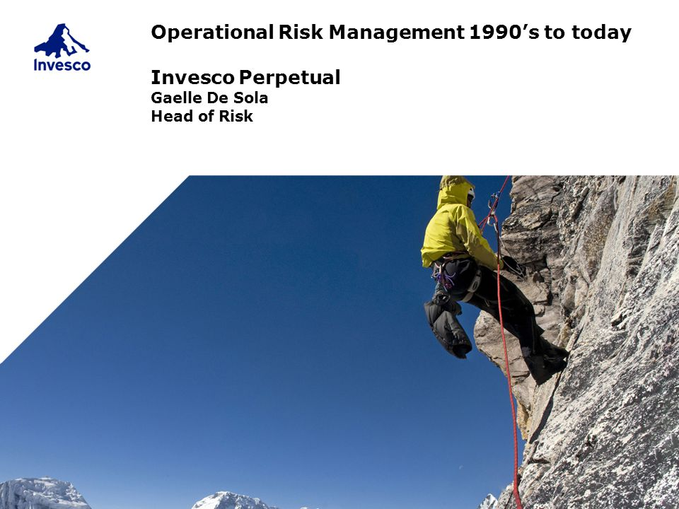 Operational Risk Management 1990's to today Invesco Perpetual Gaelle De Sola Head of Risk