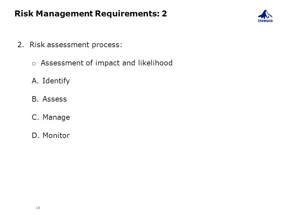 Risk Management Requirements: 2 19 2. Risk assessment process: o Assessment of impact and likelihood A.Identify B.Assess C.Manage D.Monitor