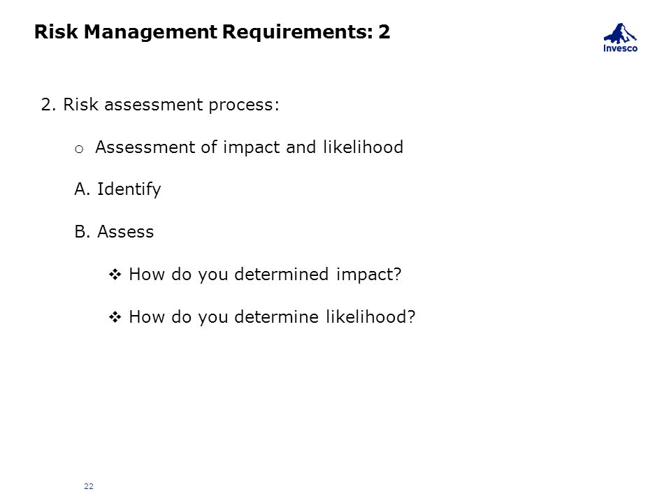 Risk Management Requirements: 2 22 2. Risk assessment process: o Assessment of impact and likelihood A. Identify B. Assess  How do you determined imp