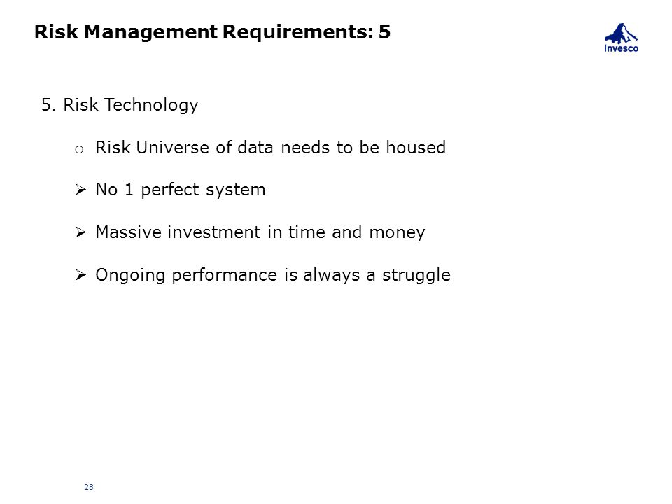 Risk Management Requirements: 5 28 5. Risk Technology o Risk Universe of data needs to be housed  No 1 perfect system  Massive investment in time an