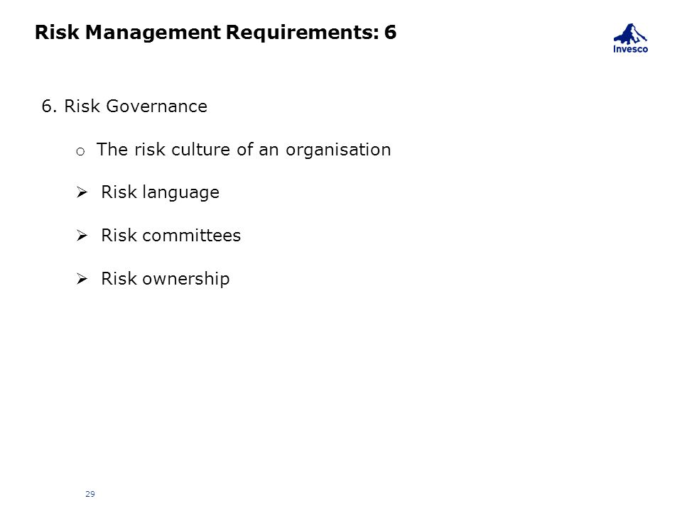 Risk Management Requirements: 6 29 6. Risk Governance o The risk culture of an organisation  Risk language  Risk committees  Risk ownership