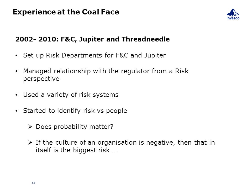 Experience at the Coal Face 33 2002- 2010: F&C, Jupiter and Threadneedle Set up Risk Departments for F&C and Jupiter Managed relationship with the reg
