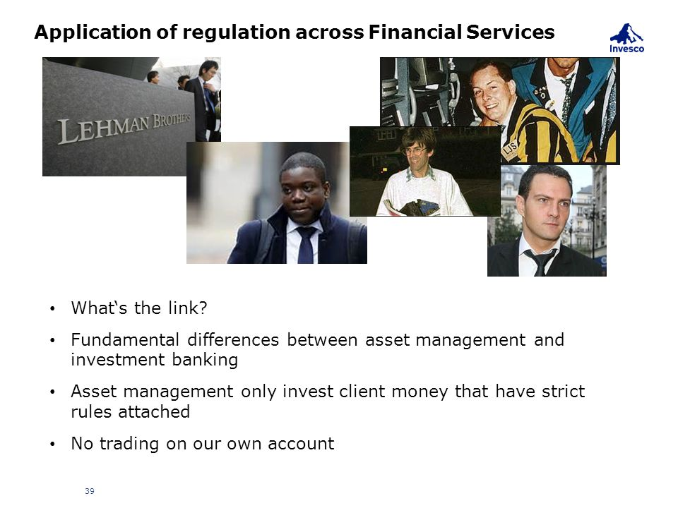 Application of regulation across Financial Services 39 What's the link? Fundamental differences between asset management and investment banking Asset