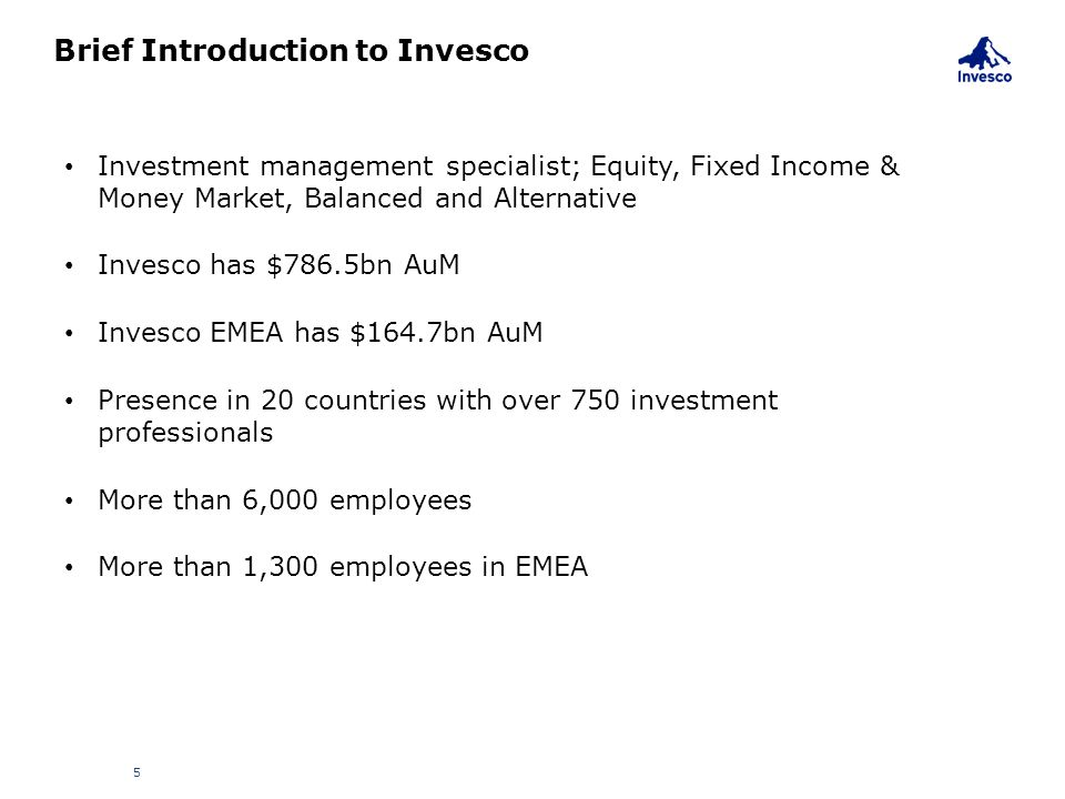 Brief Introduction to Invesco 5 Investment management specialist; Equity, Fixed Income & Money Market, Balanced and Alternative Invesco has $786.5bn A