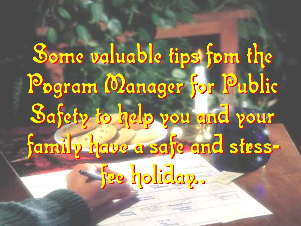 Some valuable tips from the Program Manager for Public Safety to help you and your family have a safe and stress - free holiday... Some valuable tips