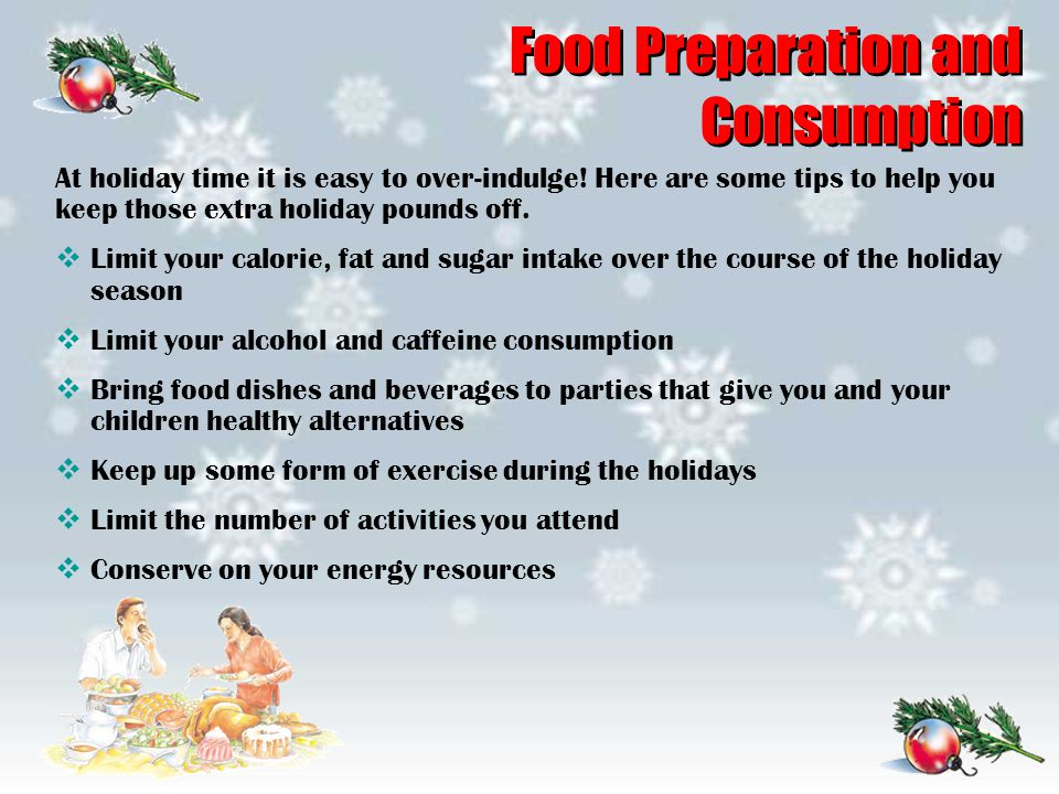 Food Preparation and Consumption At holiday time it is easy to over-indulge! Here are some tips to help you keep those extra holiday pounds off.  Lim