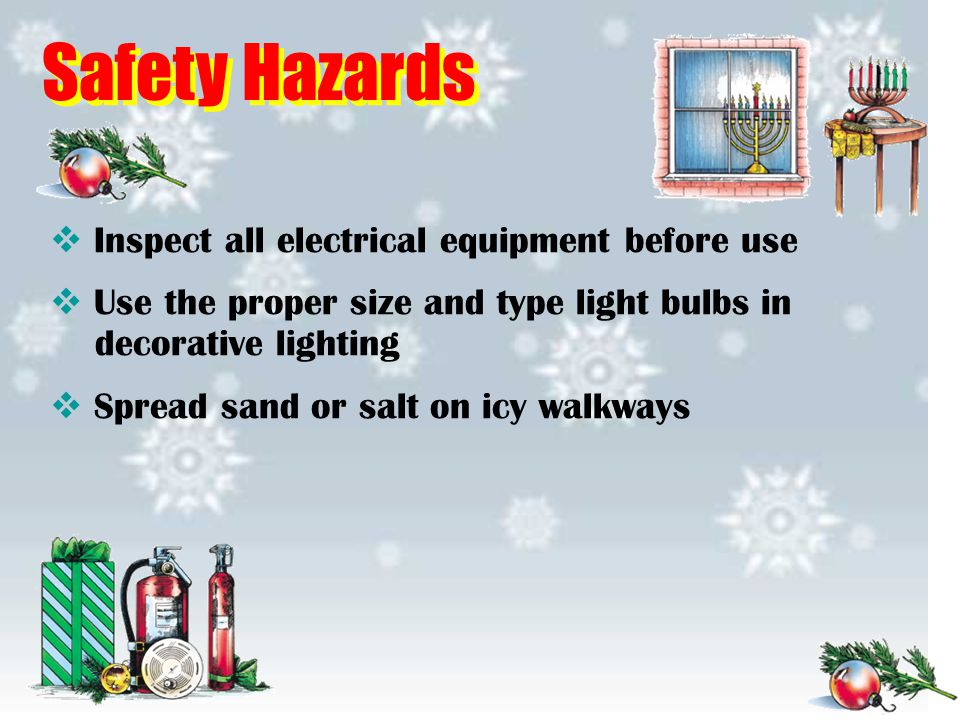 Safety Hazards  Inspect all electrical equipment before use  Use the proper size and type light bulbs in decorative lighting  Spread sand or salt o