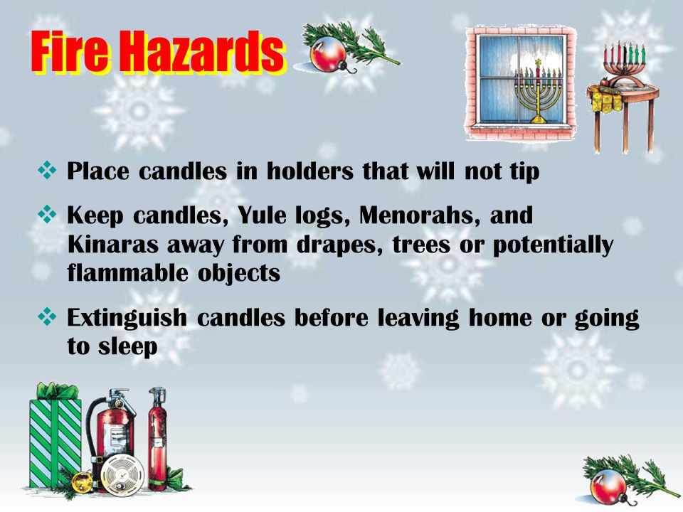 Fire Hazards  Place candles in holders that will not tip  Keep candles, Yule logs, Menorahs, and Kinaras away from drapes, trees or potentially flam