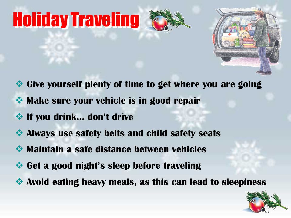 Holiday Traveling  Give yourself plenty of time to get where you are going  Make sure your vehicle is in good repair  If you drink… don't drive  A