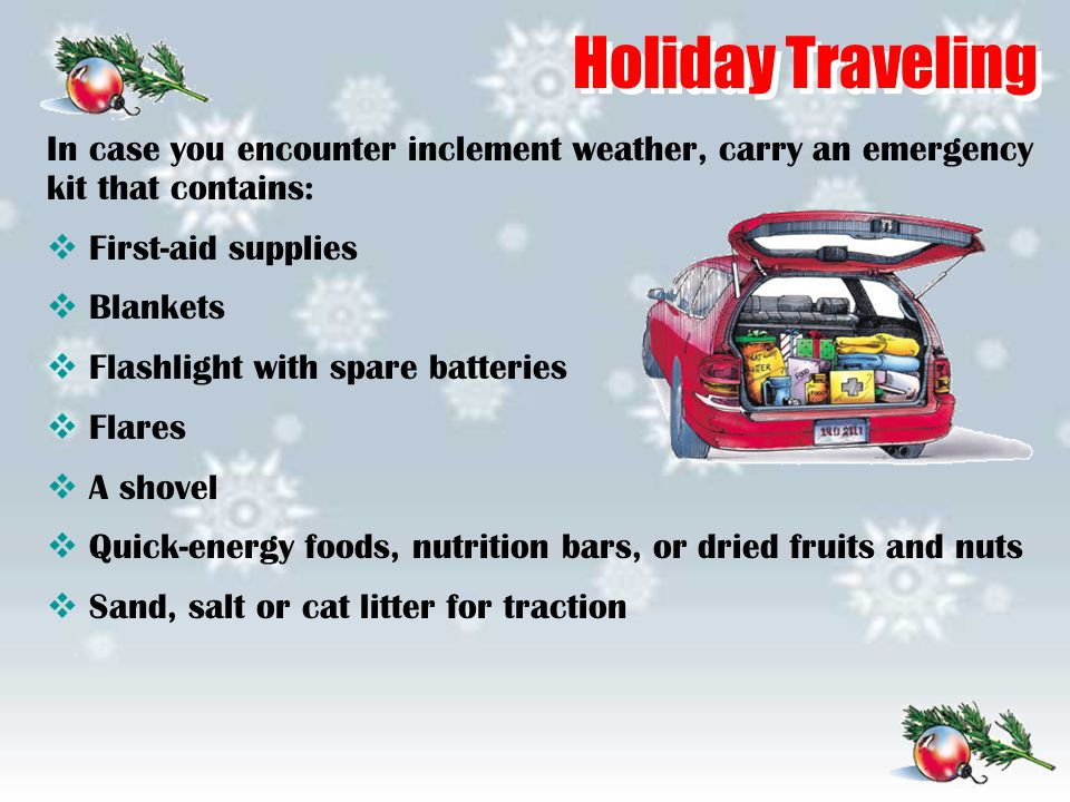 Holiday Traveling In case you encounter inclement weather, carry an emergency kit that contains:  First-aid supplies  Blankets  Flashlight with spa