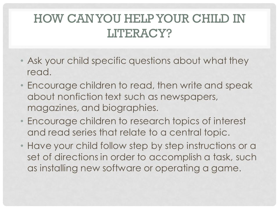 HOW CAN YOU HELP YOUR CHILD IN LITERACY. Ask your child specific questions about what they read.