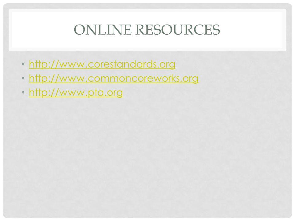 ONLINE RESOURCES http://www.corestandards.org http://www.commoncoreworks.org http://www.pta.org