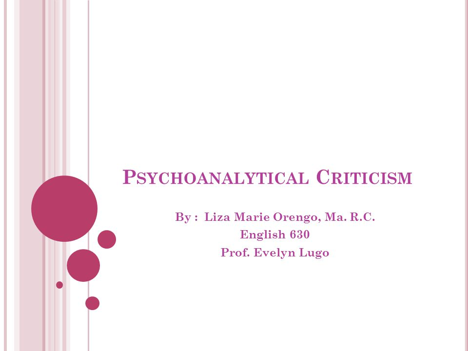 P SYCHOANALYTICAL C RITICISM By : Liza Marie Orengo, Ma. R.C. English 630 Prof. Evelyn Lugo