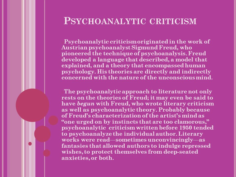 P SYCHOANALYTIC CRITICISM o Psychoanalytic criticism originated in the work of Austrian psychoanalyst Sigmund Freud, who pioneered the technique of psychoanalysis.