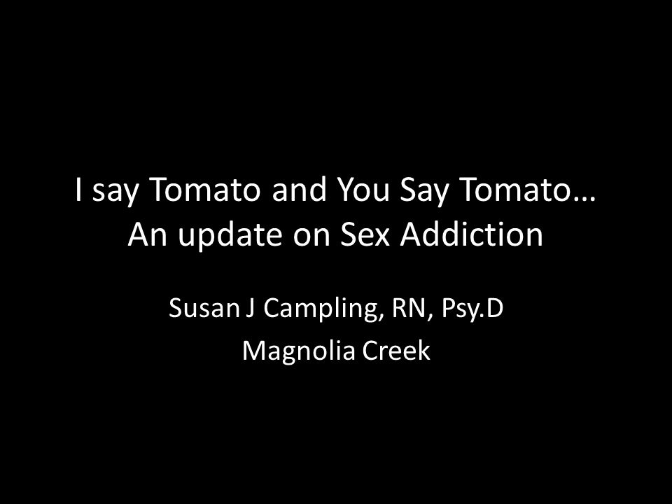 I say Tomato and You Say Tomato… An update on Sex Addiction Susan J Campling, RN, Psy.D Magnolia Creek