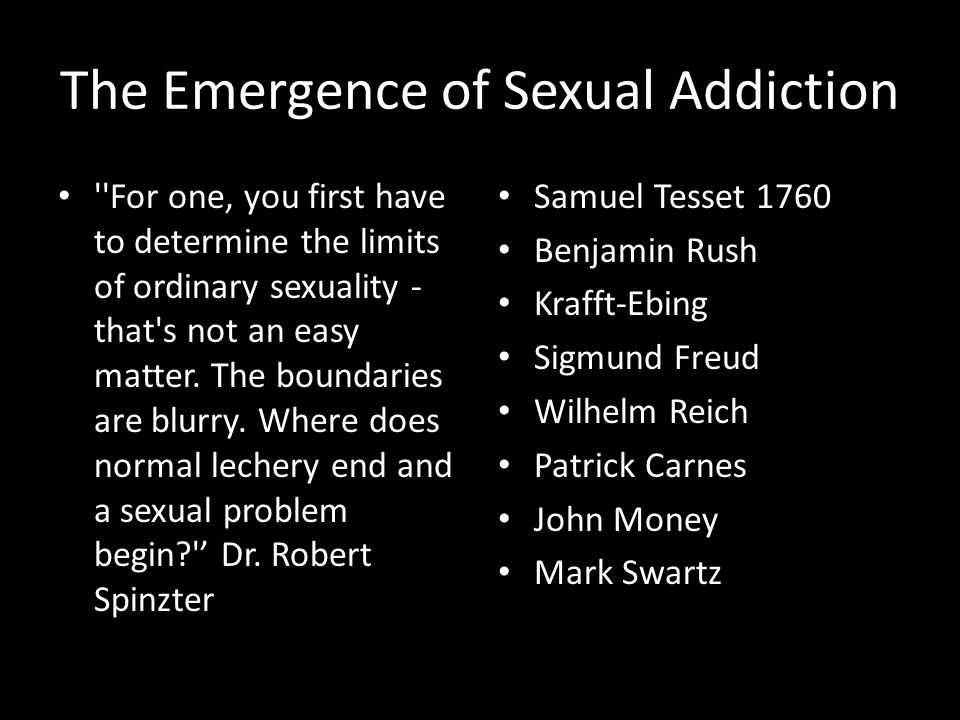 The Emergence of Sexual Addiction For one, you first have to determine the limits of ordinary sexuality - that s not an easy matter.