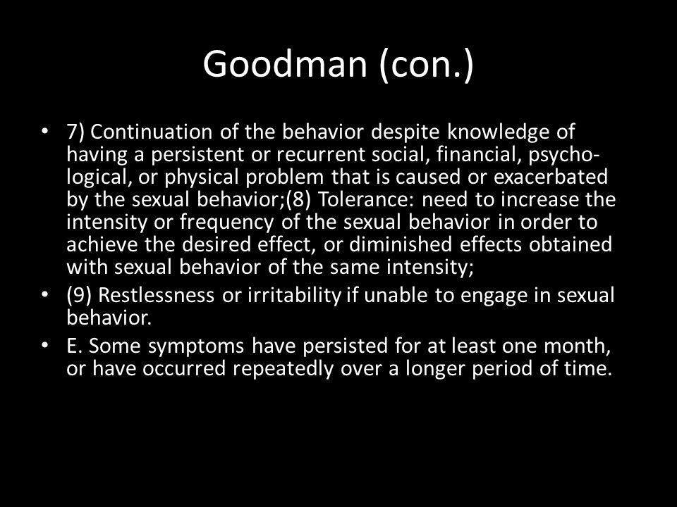Goodman (con.) 7) Continuation of the behavior despite knowledge of having a persistent or recurrent social, financial, psycho- logical, or physical problem that is caused or exacerbated by the sexual behavior;(8) Tolerance: need to increase the intensity or frequency of the sexual behavior in order to achieve the desired effect, or diminished effects obtained with sexual behavior of the same intensity; (9) Restlessness or irritability if unable to engage in sexual behavior.