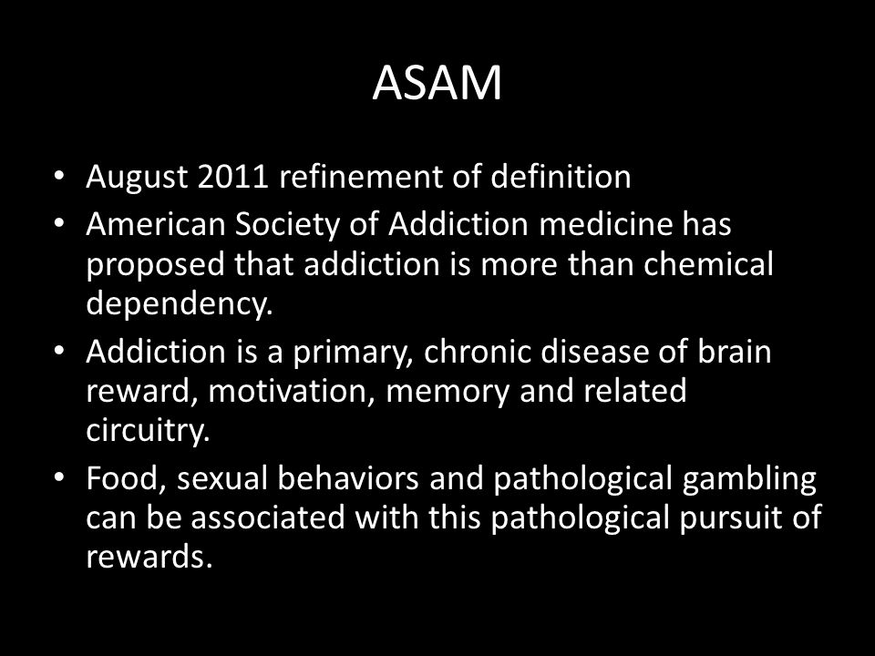 ASAM August 2011 refinement of definition American Society of Addiction medicine has proposed that addiction is more than chemical dependency.