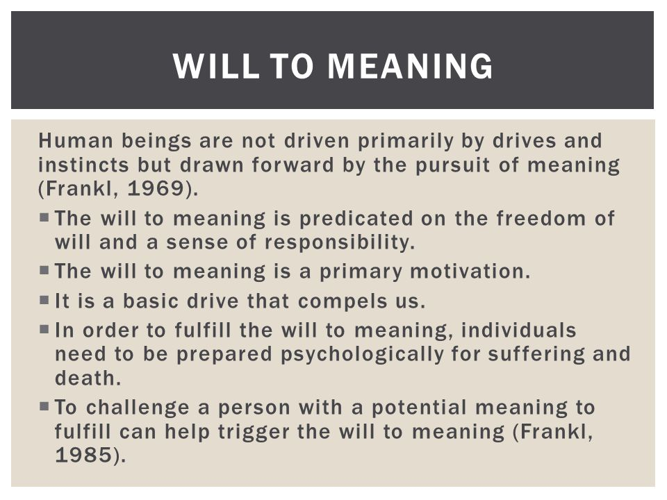 Human beings are not driven primarily by drives and instincts but drawn forward by the pursuit of meaning (Frankl, 1969).  The will to meaning is pre