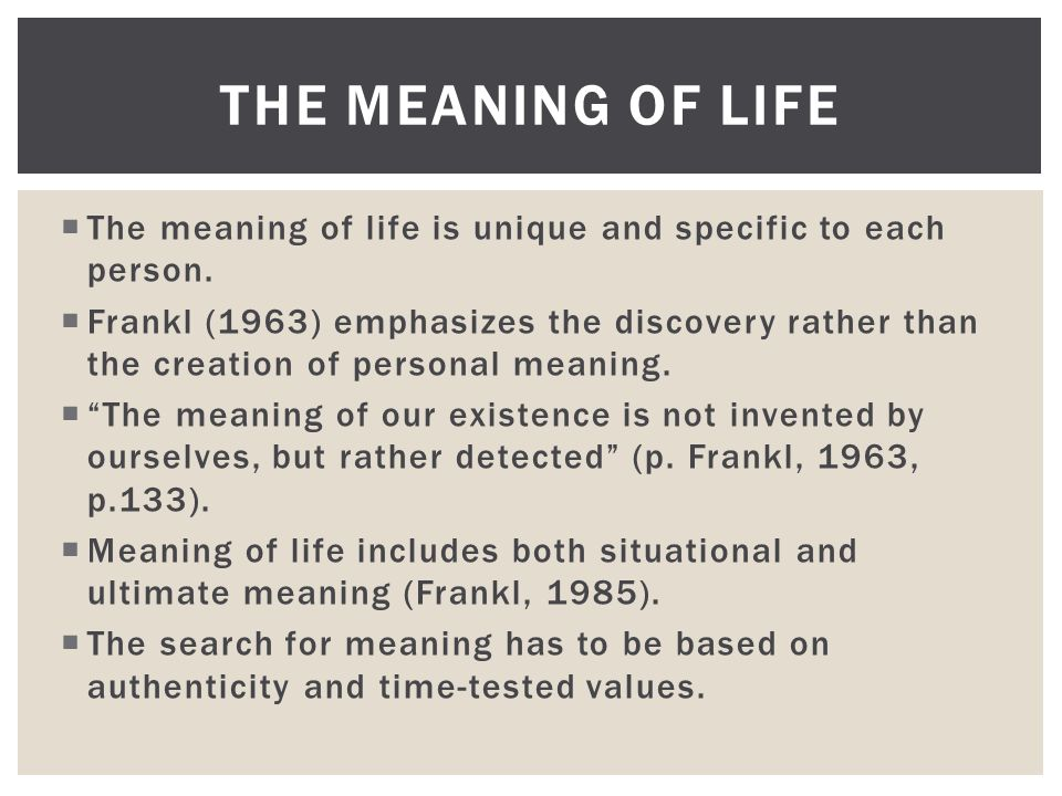  The meaning of life is unique and specific to each person.  Frankl (1963) emphasizes the discovery rather than the creation of personal meaning. 
