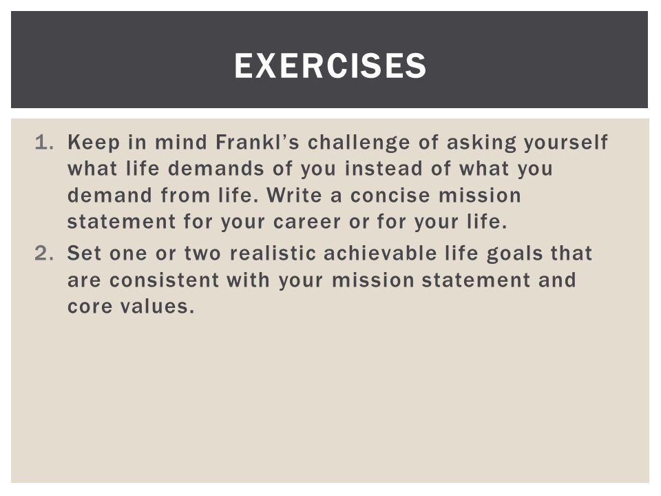 1.Keep in mind Frankl's challenge of asking yourself what life demands of you instead of what you demand from life.