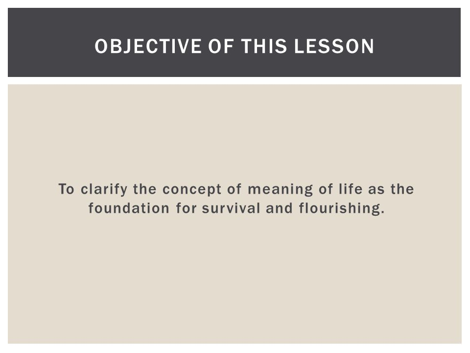 To clarify the concept of meaning of life as the foundation for survival and flourishing. OBJECTIVE OF THIS LESSON