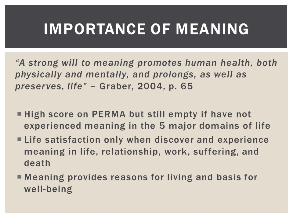 """""""A strong will to meaning promotes human health, both physically and mentally, and prolongs, as well as preserves, life"""" – Graber, 2004, p. 65  High"""