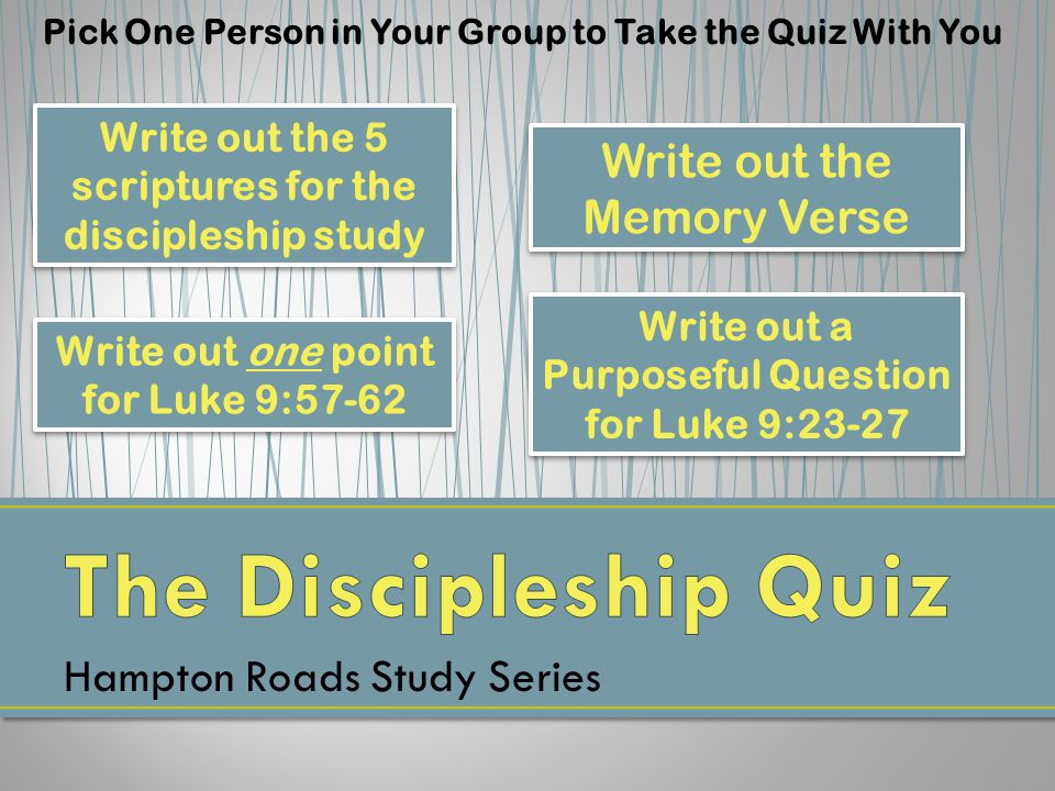 Hampton Roads Study Series Pick One Person in Your Group to Take the Quiz With You Write out the 5 scriptures for the discipleship study Write out the Memory Verse Write out one point for Luke 9:57-62 Write out a Purposeful Question for Luke 9:23-27