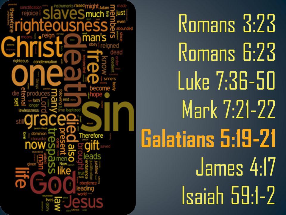 Romans 3:23 Romans 6:23 Luke 7:36-50 Mark 7:21-22 Galatians 5:19-21 James 4:17 Isaiah 59:1-2
