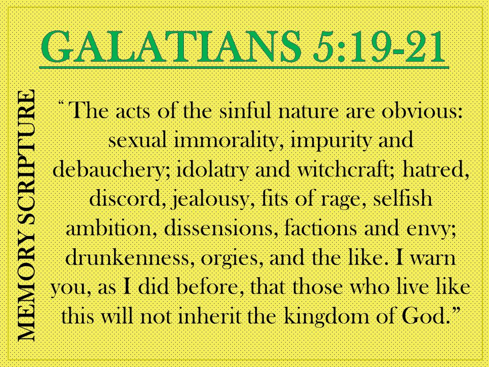 The acts of the sinful nature are obvious: sexual immorality, impurity and debauchery; idolatry and witchcraft; hatred, discord, jealousy, fits of rage, selfish ambition, dissensions, factions and envy; drunkenness, orgies, and the like.